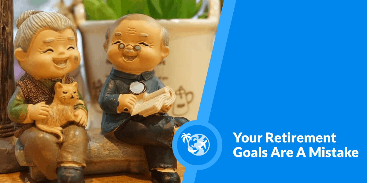 Your Retirement Goals Are A Mistake