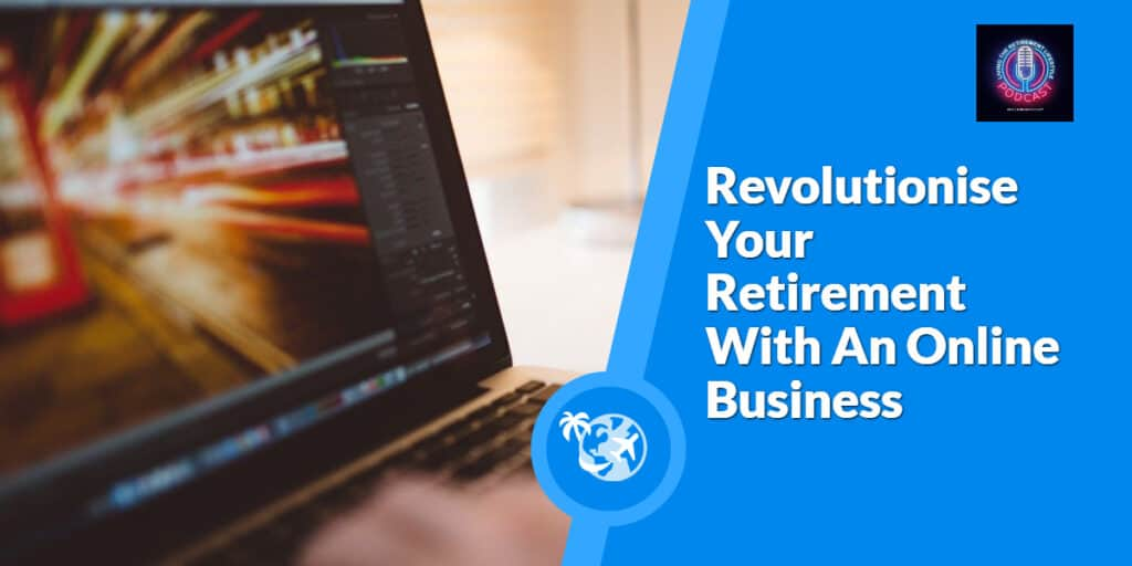 Revolutionise Your Retirement With An Online Business